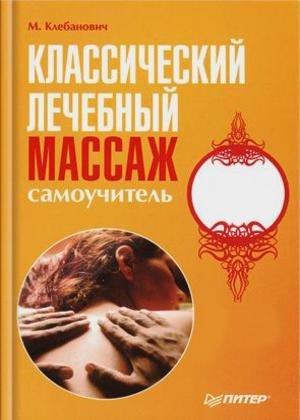 М.Клебанович - Классический лечебный массаж. Самоучитель - 2008 год - 138 с ...