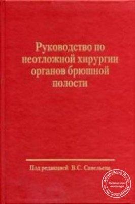 Руководство по неотложной хирургии органов брюшной полости - Савельев B.C.  ...