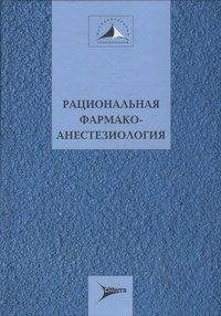 Рациональная фармакоанестезиология - Бунятян А.А., Мизиков В.М. - 2006 год  ...