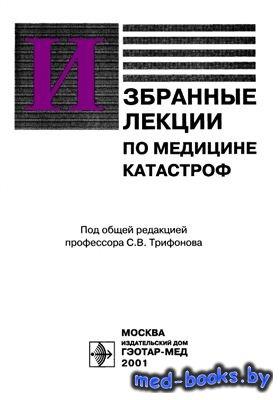 Избранные лекции по медицине катастроф - Трифонов С.В. - 2001 год - 304 с.