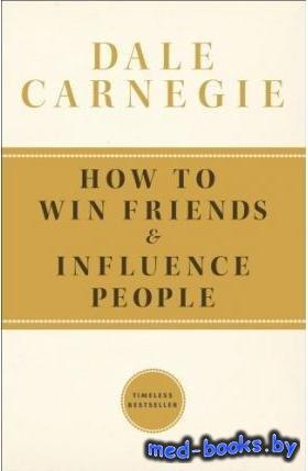 Как завоёвывать друзей и оказывать влияние на людей - Дейл Карнеги