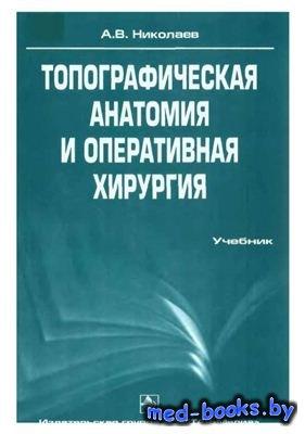 Топографическая анатомия и оперативная хирургия - Николаев А.В. - 2007 год  ...