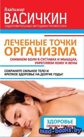 Лечебные точки организма: снимаем боли в суставах и мышцах, укрепляем кожу, ...