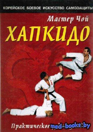 Хапкидо. Практическое руководство - Мастер Чой - 2001 год - 320 с.