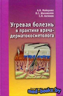 Угревая болезнь в практике врача-дерматокосметолога - Майорова А.В., Шапова ...