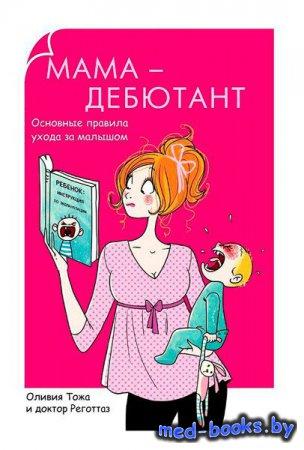 Мама-дебютант. Основные правила ухода за малышом - Оливия Тожа - 2014 год