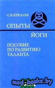 Опыты йоги. Пособие по развитию таланта - Кукалев С.В. - 1998 год - 240 с.
