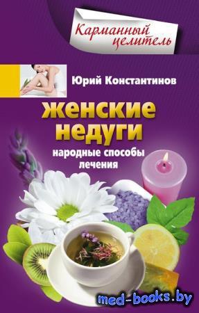 Женские недуги. Народные способы лечения - Юрий Константинов - 2013 год