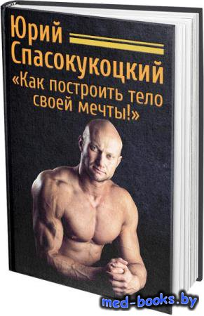 Как построить тело своей мечты! - Юрий Спасокукоцкий   - 2014 год - 146 с.