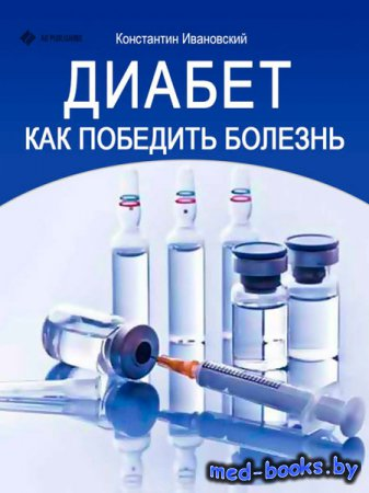 Диабет. Как победить болезнь - Ивановский Константин - 2013 год - 34 с.