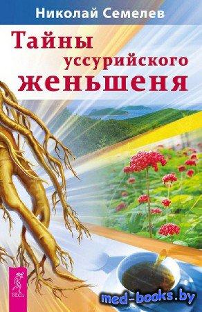 Тайны уссурийского женьшеня - Николай Семелев - 2013 год - 410 с.
