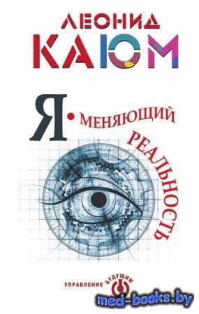 Я – меняющий реальность - Леонид Каюм   - 2015 год - 225 с.