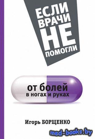 От болей в ногах и руках. Если врачи не помогли - Борщенко Игорь - 2015 год ...