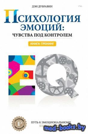 Психология эмоций: чувства под контролем - Дэн Дубравин - 2015 год - 240 с.