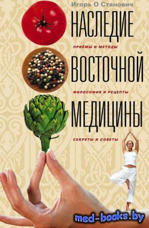 Наследие восточной медицины. Приемы и методы, философия и рецепты, секреты  ...