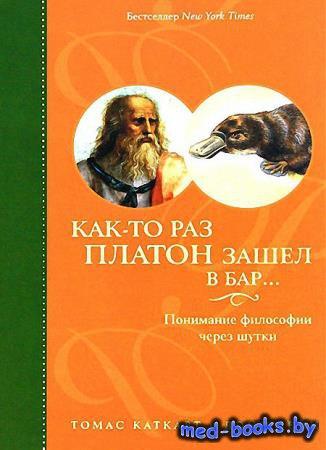 Как-то раз Платон зашел в бар… Понимание философии через шутки - Томас Катк ...