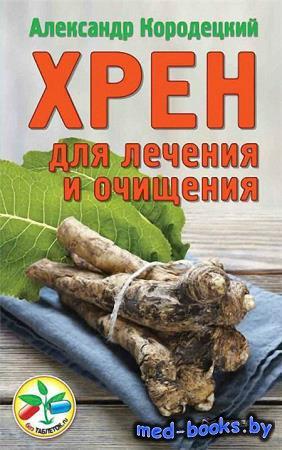 Хрен для лечения и очищения - Кородецкий А.В. - 2015 год - 100, 13 ил. с.