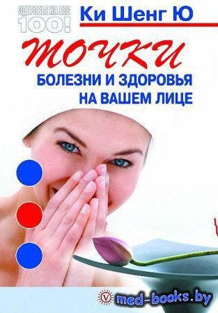 Точки болезни и здоровья на вашем лице - Ки Шенг Ю - 2013 год - 160, ил. с.