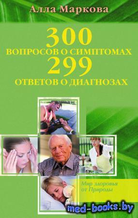 300 вопросов о симптомах и 299 ответов о диагнозах - Маркова Алла - 2011 го ...