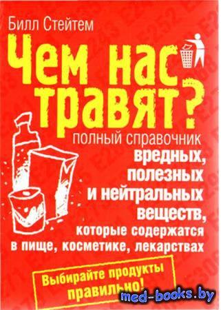 Чем нас травят? Полный справочник вредных, полезных и нейтральных веществ - ...