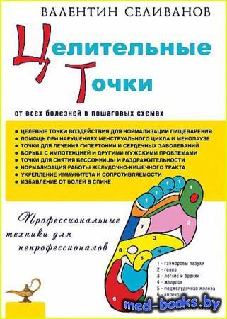 Целительные точки от всех болезней в пошаговых схемах - Селиванов Валентин  ...