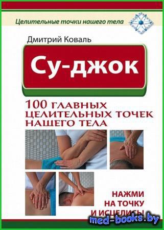 Су-джок. 100 главных целительных точек нашего тела - Дмитрий Коваль - 2015  ...