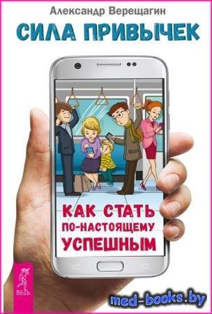 Сила привычек. Как стать по-настоящему успешным - Александр Верещагин - 201 ...