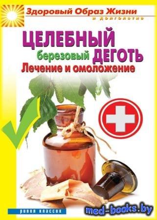 Целебный березовый деготь. Лечение и омоложение - Антонина Соколова - 2014  ...