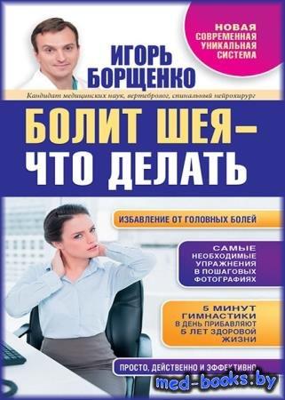 Болит шея – что делать - Игорь Борщенко - 2014 - 64 с.