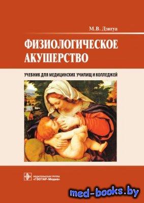 Физиологическое акушерство - Дзигуа М.В. - 2013 год - 432 с.