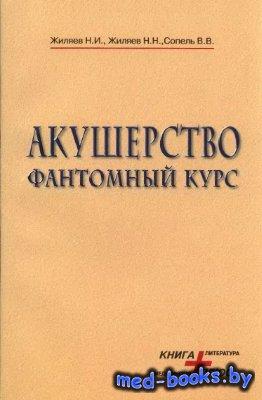 Акушерство. Фантомный курс - Жиляев Н.И., Жиляев Н.Н., Сопель В.В. - 2002 г ...