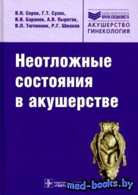 Неотложные состояния в акушерстве - Серов В.Н., Сухих Г.Т. - 2011 год - 784 ...
