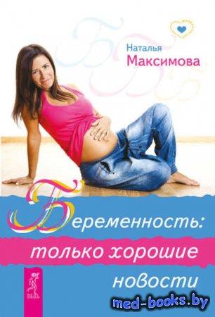 Беременность: только хорошие новости - Наталья Максимова - 2013 год - 110 с ...