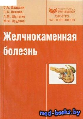 Желчнокаменная болезнь - Дадвани С.А., Ветшев П.С., Шулутко А.М., Прудков М ...