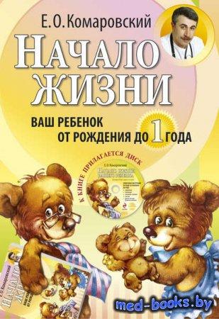 Начало жизни. Ваш ребенок от рождения до года - Евгений Комаровский - 2008  ...