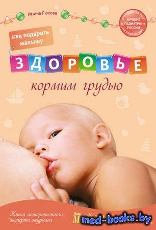 Как подарить малышу здоровье. Кормим грудью - Ирина Рюхова - 2010 год