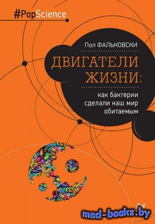 Двигатели жизни. Как бактерии сделали наш мир обитаемым - Пол Фальковски -  ...