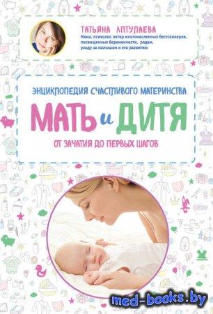 Мать и дитя. Энциклопедия счастливого материнства от зачатия до первых шаго ...
