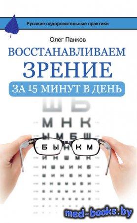 Восстанавливаем зрение за 15 минут в день - Олег Панков - 2016 год