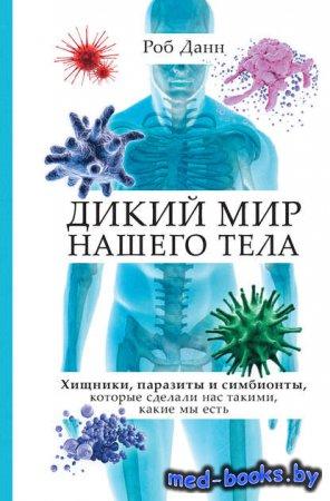 Дикий мир нашего тела. Хищники, паразиты и симбионты, которые сделали нас т ...