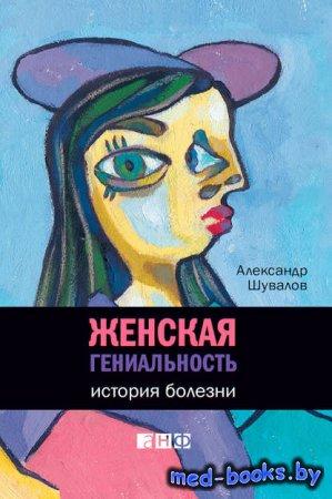 Женская гениальность. История болезни - Александр Шувалов - 2012 год
