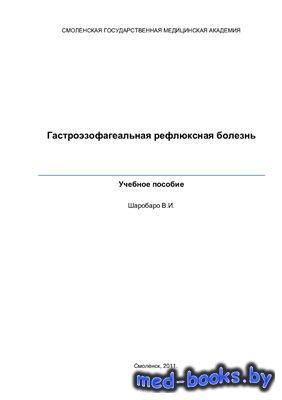 Гастроэзофагеальная рефлюксная болезнь - Шаробаро В.И. - 2011 год - 51 с.