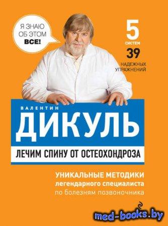 Лечим спину от остеохондроза - Валентин Дикуль - 2011 год