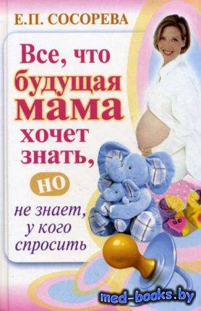 Все, что будущая мама хочет знать, но не знает, у кого спросить - Елена Сос ...