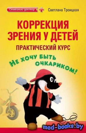 Коррекция зрения у детей: практический курс - Светлана Троицкая - 2010 год