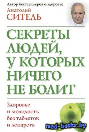 Секреты людей, у которых ничего не болит - Анатолий Ситель - 2013 год