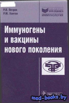 Иммуногены и вакцины нового поколения - Петров Р.В., Хаитов P.M. - 2011 год ...