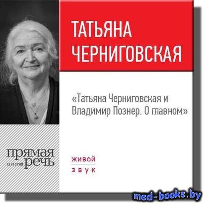 Лекция «Татьяна Черниговская + Владимир Познер. О главном» - Владимир Позне ...