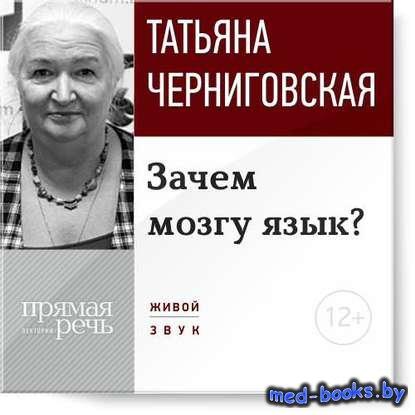 Лекция «Зачем мозгу язык?» - Т. В. Черниговская - 2014 год