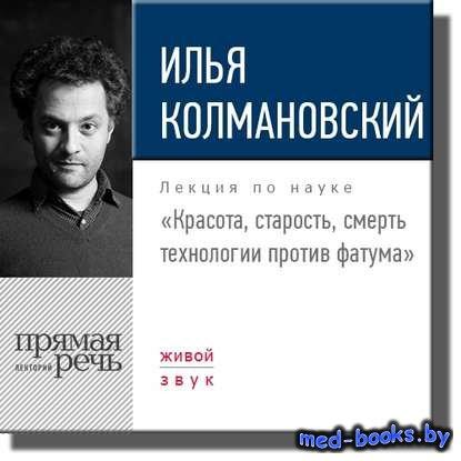 Лекция «Красота, старость, смерть. Технологии против фатума» - Илья Колмано ...